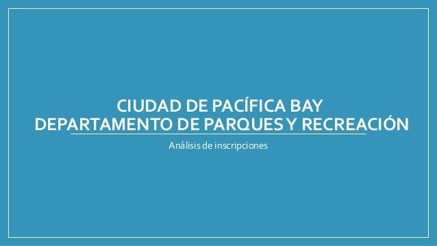 CIUDAD DE PACÍFICA BAY DEPARTAMENTO DE PARQUESY RECREACIÓN Análisis de inscripciones