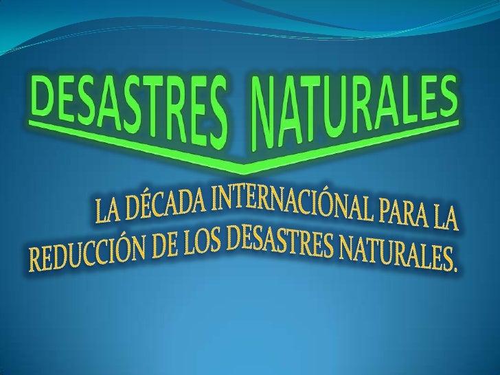 DESASTRES  NATURALES<br />LA DÉCADA INTERNACIÓNAL PARA LA REDUCCIÓN DE LOS DESASTRES NATURALES.<br />