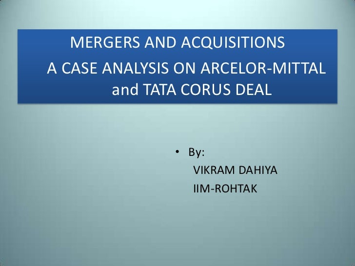 MERGERS AND ACQUISITIONSA CASE ANALYSIS ON ARCELOR-MITTAL        and TATA CORUS DEAL               • By:                  ...