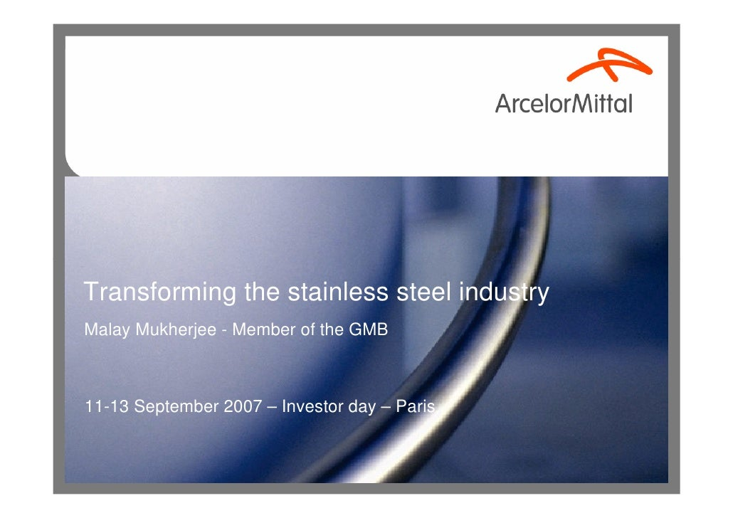 Transforming the stainless steel industry Malay Mukherjee - Member of the GMB    11-13 September 2007 – Investor day – Paris