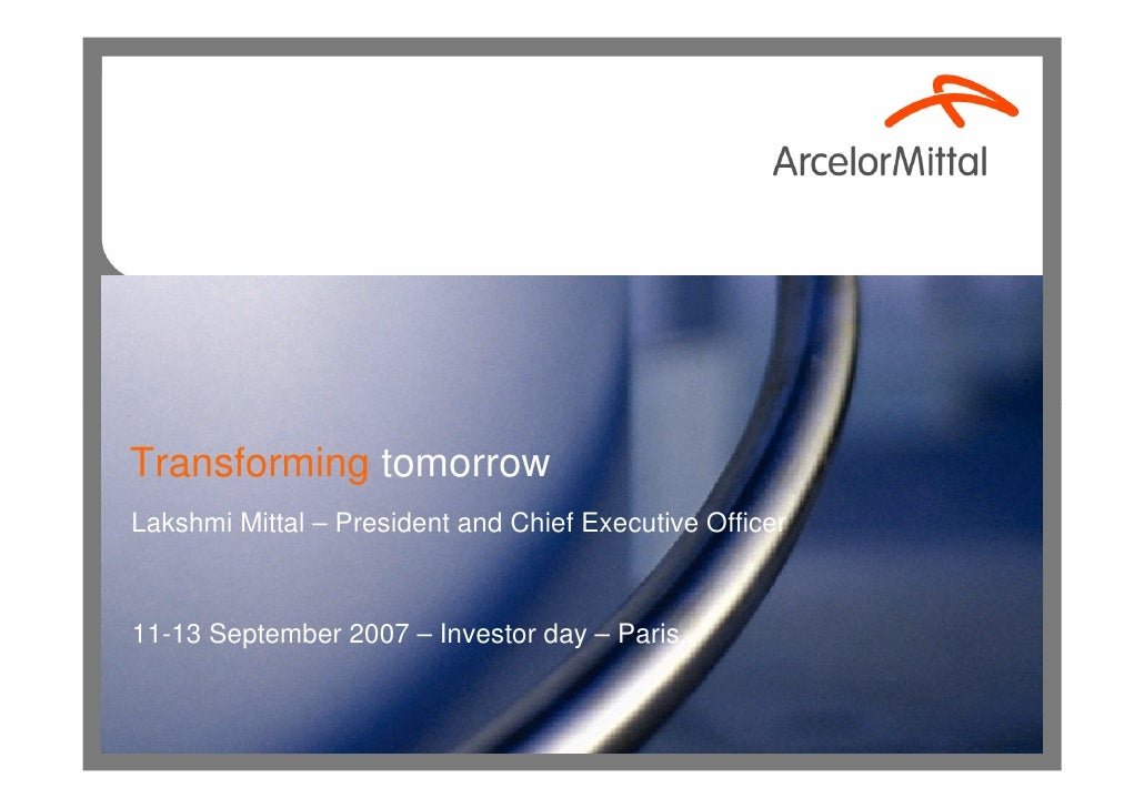Transforming tomorrow Lakshmi Mittal – President and Chief Executive Officer    11-13 September 2007 – Investor day – Paris