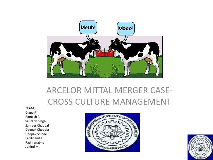 ARCELOR MITTAL MERGER CASE- CROSS CULTURE MANAGEMENT<br />TEAM IDiana PRamesh RSaurabh SinghSameerChaubalDeepak ChoediaDee...
