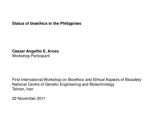 Status of bioethics in the PhilippinesCaezar Angelito E. ArceoWorkshop ParticipantFirst International Workshop on Bioethic...