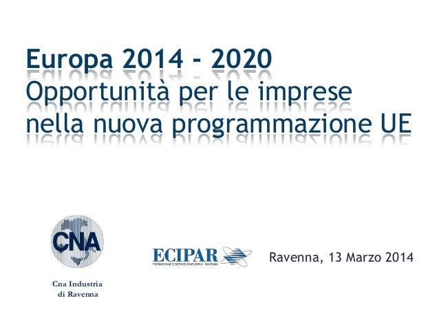 Ravenna, 13 Marzo 2014 Europa 2014 - 2020 Opportunità per le imprese nella nuova programmazione UE Cna Industria di Ravenna