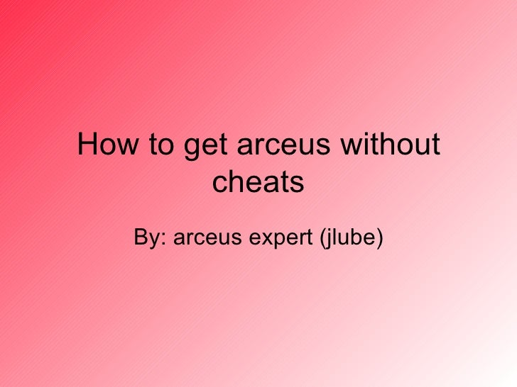 How to get arceus without cheats By: arceus expert (jlube)