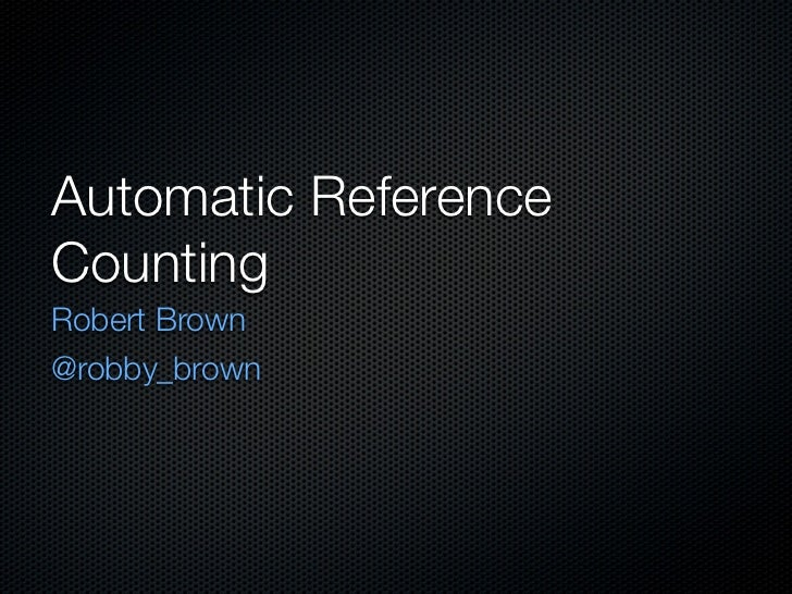 Automatic ReferenceCountingRobert Brown@robby_brown