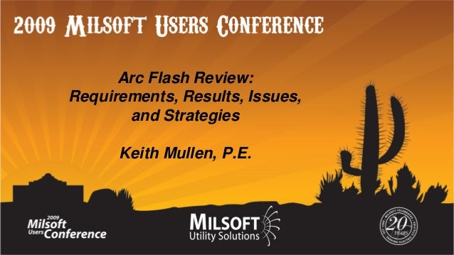 Arc Flash Review: Requirements, Results, Issues, and Strategies Keith Mullen, P.E.