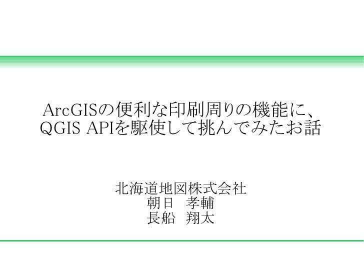 ArcGISの便利な印刷周りの機能に、QGIS APIを駆使して挑んでみたお話     北海道地図株式会社       朝日 孝輔       長船 翔太