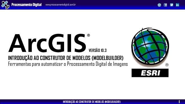 INTRODUÇÃO AO CONSTRUTOR DE MODELOS (MODELBUILDER) Processamento Digital www.processamentodigital.com.br 1 VERSÃO 10.3 INT...