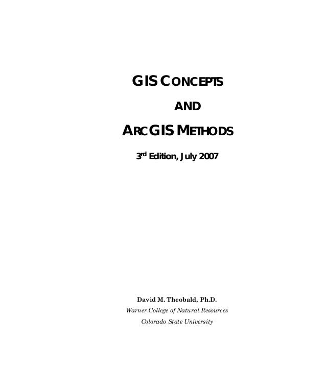 GIS CONCEPTS AND  ARCGIS METHODS 3rd Edition, July 2007  David M. Theobald, Ph.D. Warner College of Natural Resources Colo...