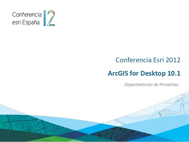 Conferencia Esri 2012ArcGIS for Desktop 10.1     Departamento de Preventas