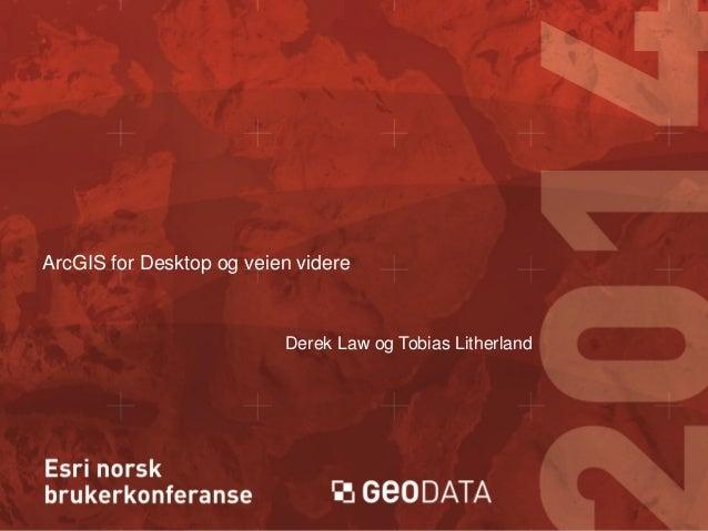 ArcGIS for Desktop og veien videre  Derek Law og Tobias Litherland