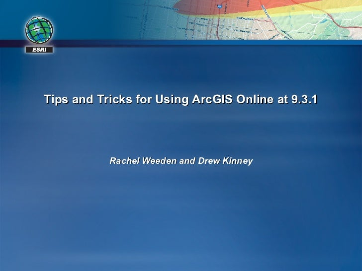 Tips and Tricks for Using ArcGIS Online at 9.3.1 Rachel Weeden and Drew Kinney
