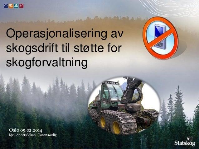 Operasjonalisering av skogsdrift til støtte for skogforvaltning  Oslo 05.02.2014 Kjell Anders Vikan, Planansvarlig