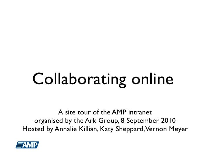 Collaborating online            A site tour of the AMP intranet    organised by the Ark Group, 8 September 2010 Hosted by ...