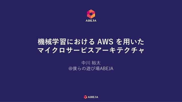 中川 裕太 @僕らの遊び場ABEJA 機械学習における AWS を用いた マイクロサービスアーキテクチャ