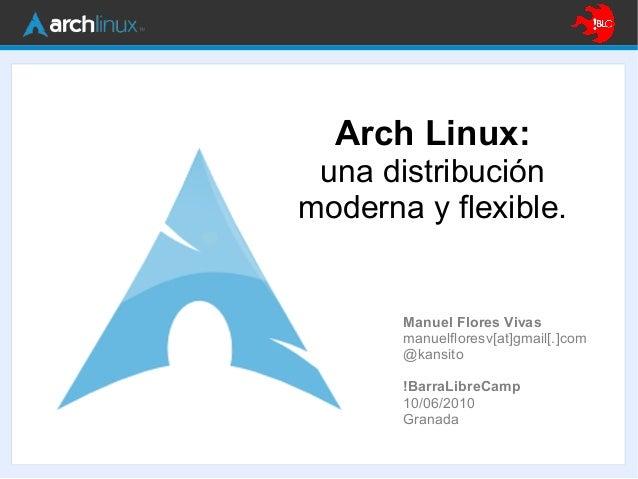 Arch Linux: una distribución moderna y flexible. Manuel Flores Vivas manuelfloresv[at]gmail[.]com @kansito !BarraLibreCamp...