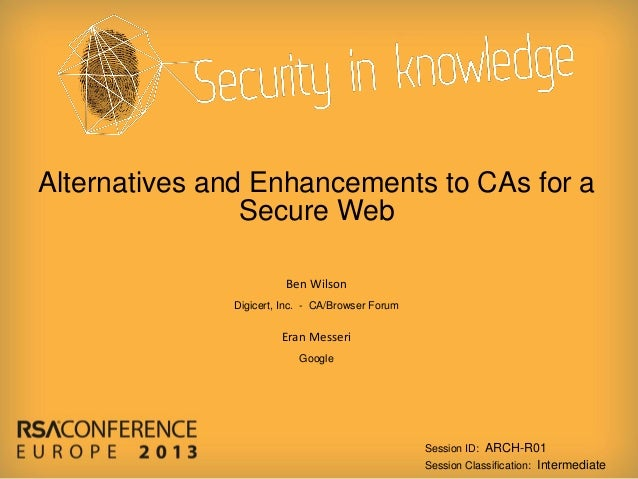 Alternatives and Enhancements to CAs for a Secure Web Ben Wilson Digicert, Inc. - CA/Browser Forum  Eran Messeri Google  S...