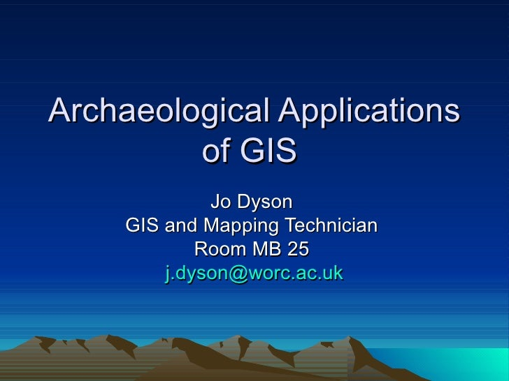 Archaeological Applications of GIS  Jo Dyson  GIS and Mapping Technician  Room MB 25  [email_address]