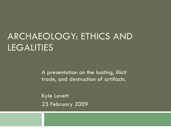 ARCHAEOLOGY: ETHICS AND LEGALITIES A presentation on the looting, illicit trade, and destruction of artifacts. Kyle Lovett...