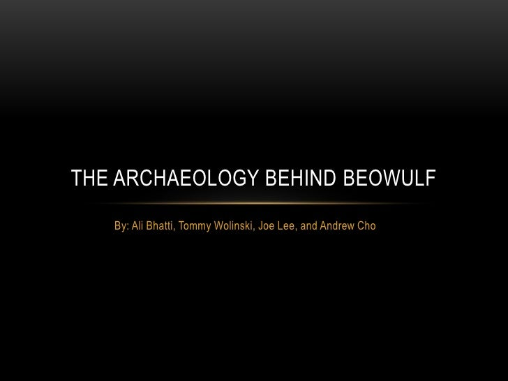 THE ARCHAEOLOGY BEHIND BEOWULF   By: Ali Bhatti, Tommy Wolinski, Joe Lee, and Andrew Cho