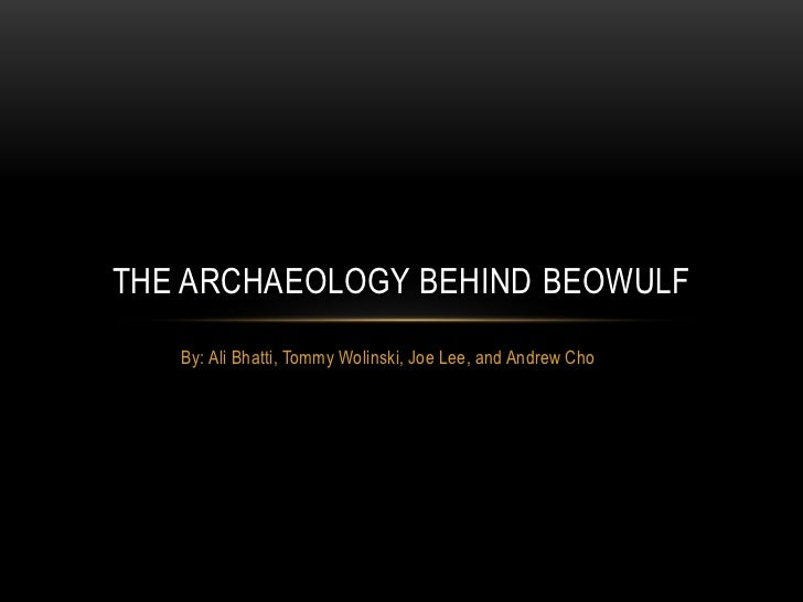By: Ali Bhatti, Tommy Wolinski, Joe Lee, and Andrew Cho <br />The archaeology behind beowulf<br />