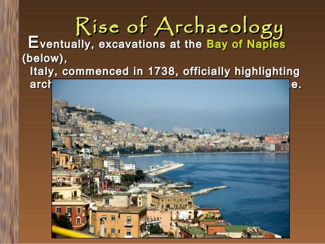 Rise of Archaeology  E ventually, excavations at the Bay of Naples  (below), Italy, commenced in 1738, officially highligh...