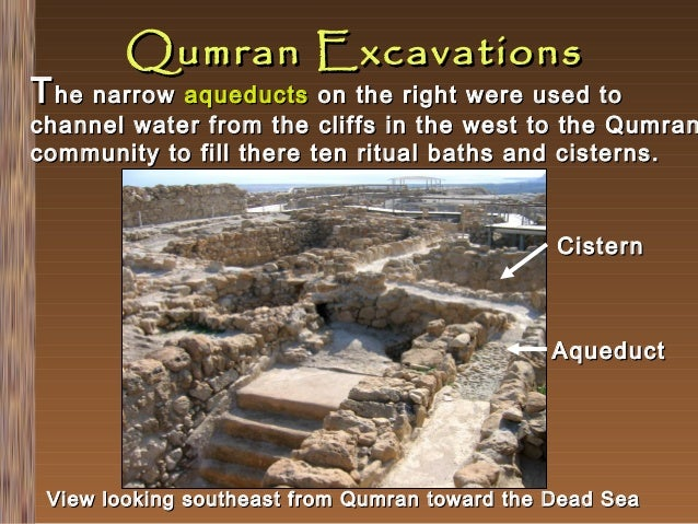 Qumran Excavations  T he narrow aqueducts on the right were used to  channel water from the cliffs in the west to the Qumr...