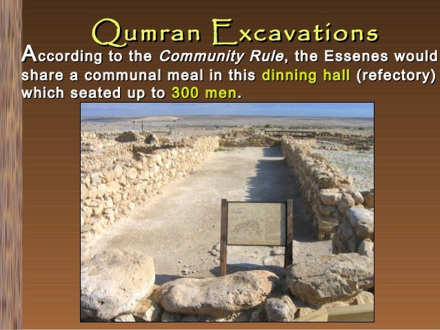 Qumran Excavations  A ccording to the Community Rule , the Essenes would share which  a communal meal in this dinning hall...
