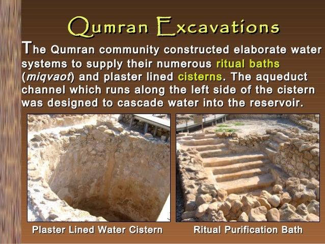 Qumran Excavations  T he Qumran community constructed elaborate water systems to supply their numerous ritual baths ( miqv...