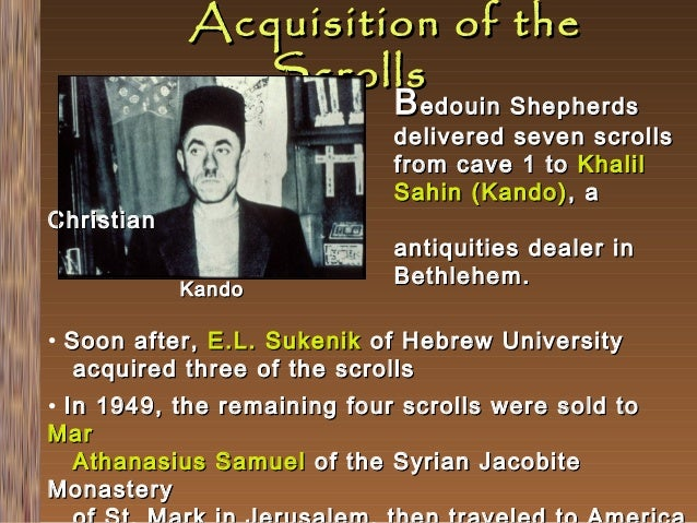 Acquisition of the Scrolls  B edouin Shepherds  delivered seven scrolls from cave 1 to Khalil Sahin (Kando) , a  Christian...