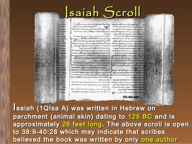Isaiah Scroll  CC-Art.com  I saiah (1QIsa A) was written in Hebrew on  parchment (animal skin) dating to 125 BC and is app...