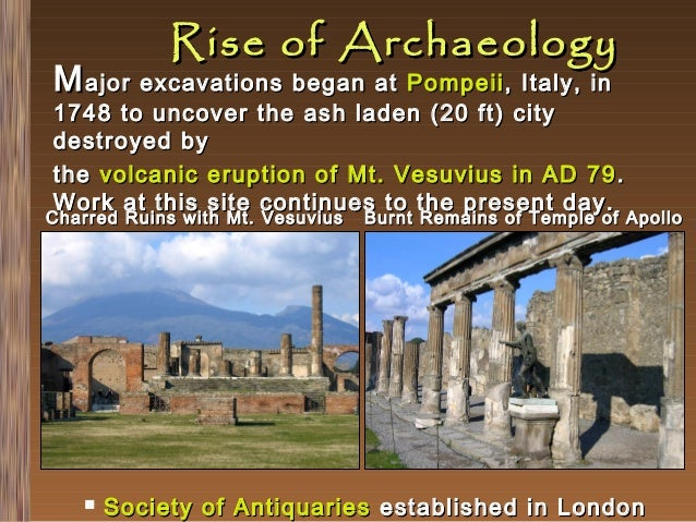 Rise of Archaeology  M ajor excavations began at Pompeii , Italy, in  1748 to uncover the ash laden (20 ft) city destroyed...