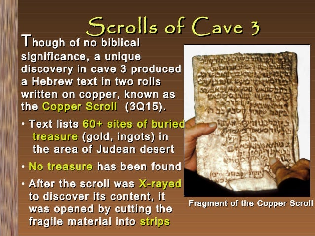 Scrolls of Cave 3  T hough of no biblical  significance, a unique discovery in cave 3 produced a Hebrew text in two rolls ...