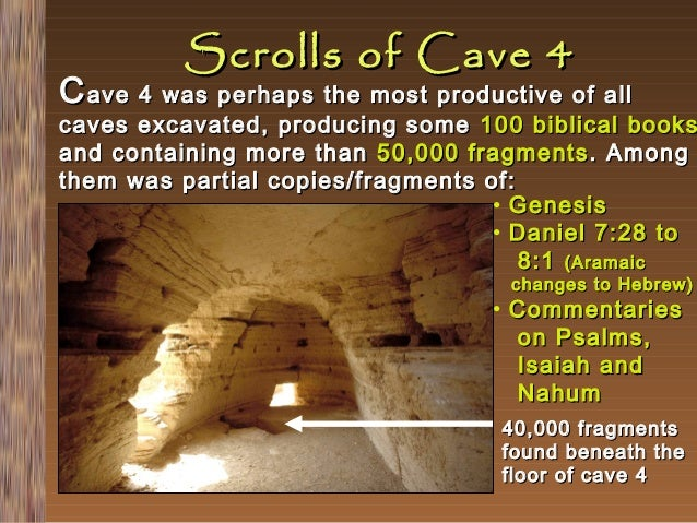 Scrolls of Cave 4  C ave 4 was perhaps the most productive of all  caves excavated, producing some 100 biblical books and ...