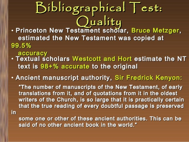 Bibliographical Test: Quality  • Princeton New Testament scholar, Bruce Metzger , estimated the New Testament was copied a...