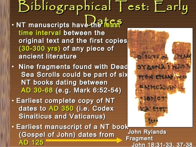 Bibliographical Test: Early Dates • NT manuscripts have the least time interval between the original text and the first co...
