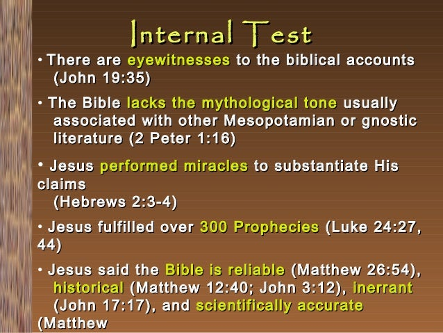Internal Test  • There are eyewitnesses to the biblical accounts (John 19:35) • The Bible lacks the mythological tone usua...