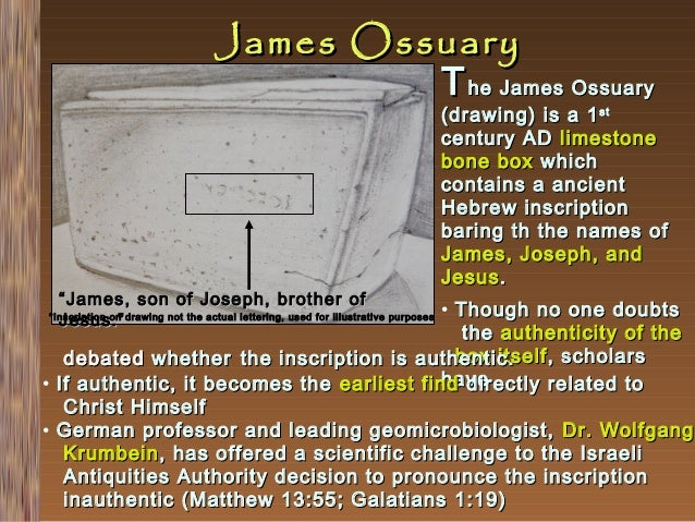 James Ossuary T he James Ossuary  (drawing) is a 1 st century AD limestone bone box which contains a ancient Hebrew inscri...
