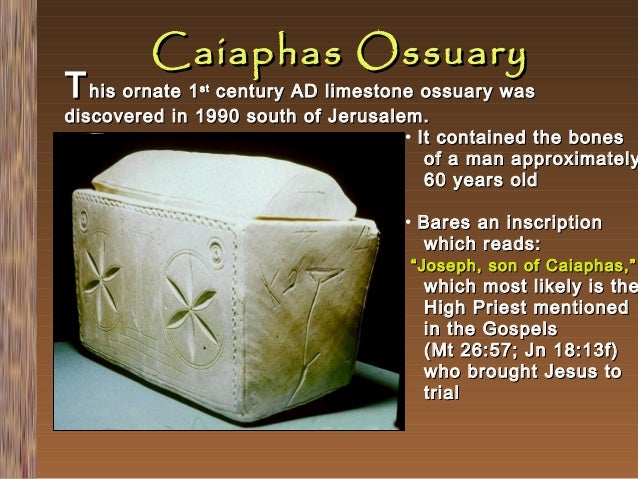 Caiaphas Ossuary  T his ornate 1  century AD limestone ossuary was discovered in 1990 south of Jerusalem. • It contained t...