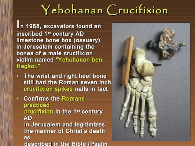 Yehohanan Crucifixion  I n 1968, excavators found an  inscribed 1 st century AD limestone bone box (ossuary) in Jerusalem ...