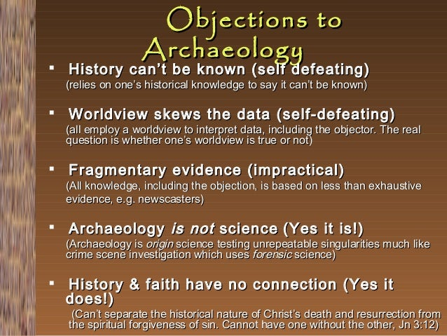   Objections to Archaeology  History can't be known (self defeating)  (relies on one's historical knowledge to say it can...