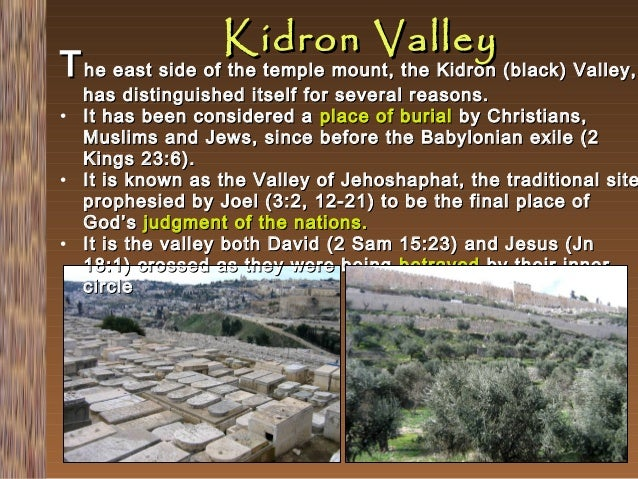 Kidron Valley  T he east side of the temple mount, the Kidron (black) Valley,  has distinguished itself for several reason...