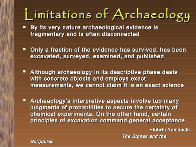 Limitations of Archaeology         By its very nature archaeological evidence is fragmentary and is often disconnected...