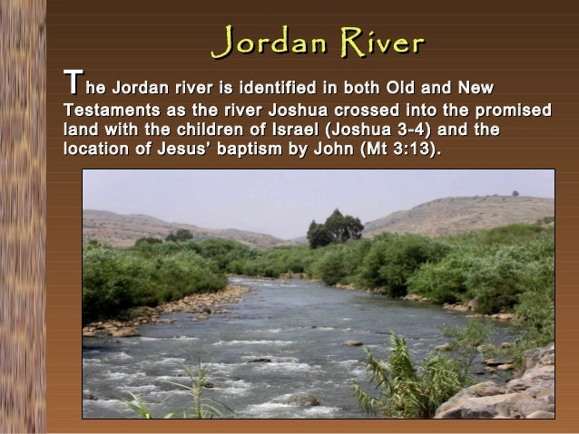 Jordan River  T he Jordan river is identified in both Old and New Testaments as the river Joshua crossed into the land wit...
