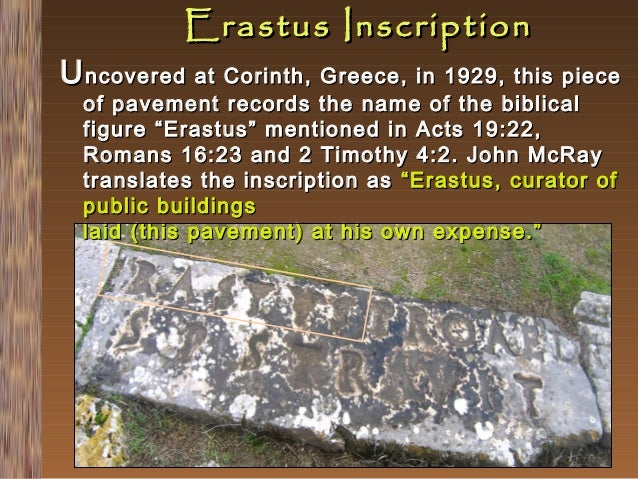Erastus Inscription  U ncovered at Corinth, Greece, in 1929, this piece of pavement records the name of the biblical figur...