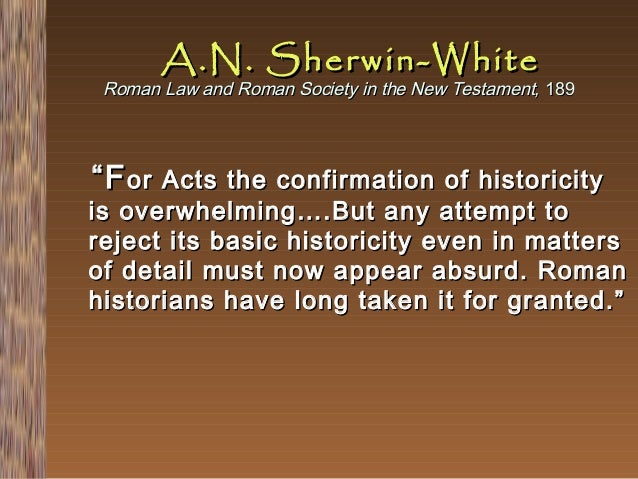 """A.N. Sherwin-White  Roman Law and Roman Society in the New Testament, 189  """" F or  Acts the confirmation of historicity is..."""