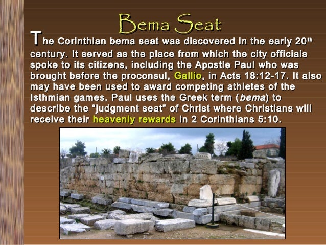 Bema Seat  T he Corinthian bema seat was discovered in the early 20  th  century. It served as the place from which the ci...