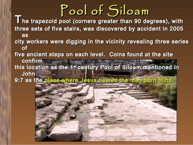 Pool of Siloam  T he trapezoid pool (corners greater than 90 degrees), with  three sets of five stairs, was discovered by ...