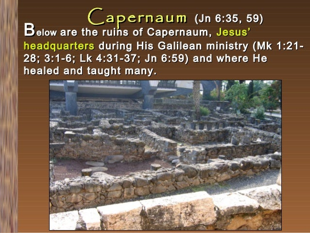 Capernaum  (Jn 6:35, 59) elow are the ruins of Capernaum, Jesus' headquarters during His Galilean ministry (Mk 1:2128; 3:1...